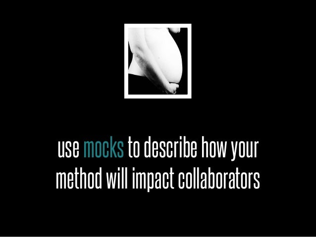 use mocks to describe how yourmethod will impact collaborators