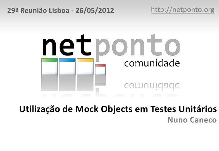 29ª Reunião Lisboa - 26/05/2012   http://netponto.org   Utilização de Mock Objects em Testes Unitários                    ...