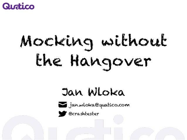 Mocking without the Hangover Jan Wloka jan.wloka@quatico.com @crashtester