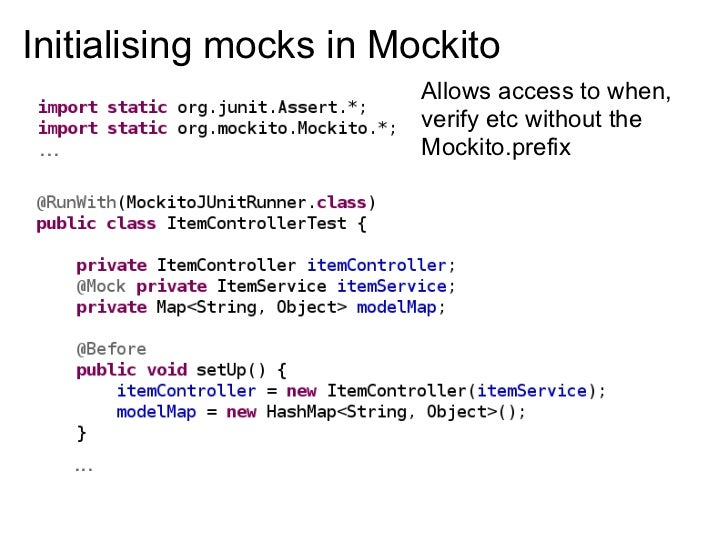 Initialising mocks in Mockito                         Allows access to when,                         verify etc without th...