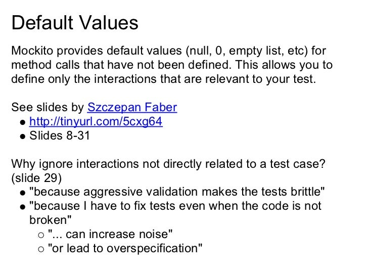 Default Values Mockito provides default values (null, 0, empty list, etc) for method calls that have not been defined. Thi...