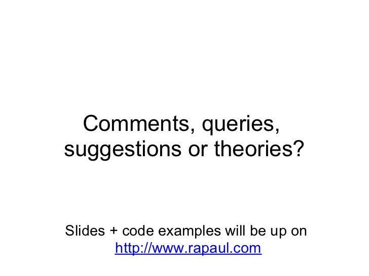 Comments, queries, suggestions or theories?   Slides + code examples will be up on         http://www.rapaul.com