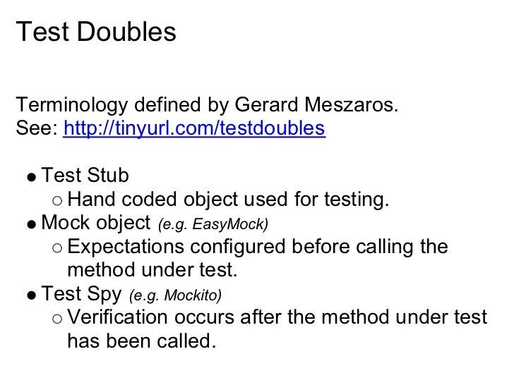 Test Doubles  Terminology defined by Gerard Meszaros. See: http://tinyurl.com/testdoubles    Test Stub     Hand coded obje...