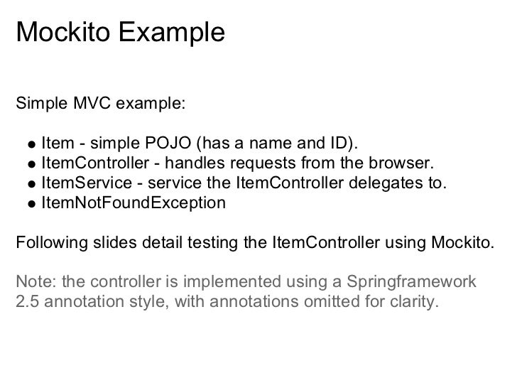 Mockito Example  Simple MVC example:     Item - simple POJO (has a name and ID).    ItemController - handles requests from...