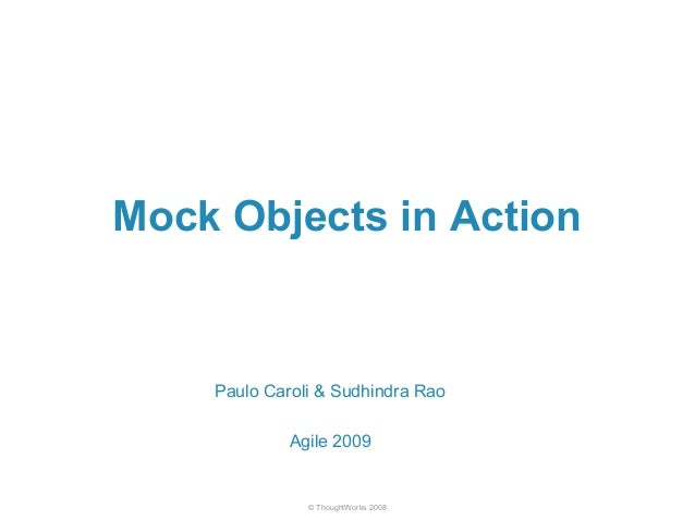 Mock Objects in Action  Paulo Caroli & Sudhindra Rao  Agile 2009  © ThoughtWorks 2008
