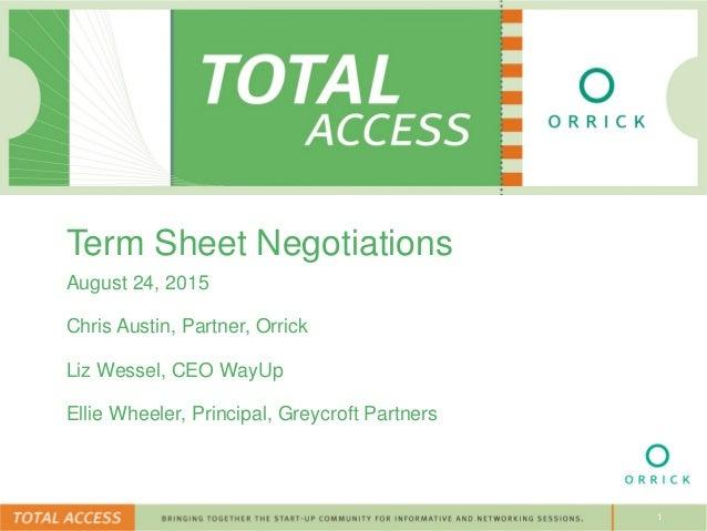 1 Term Sheet Negotiations August 24, 2015 Chris Austin, Partner, Orrick Liz Wessel, CEO WayUp Ellie Wheeler, Principal, Gr...