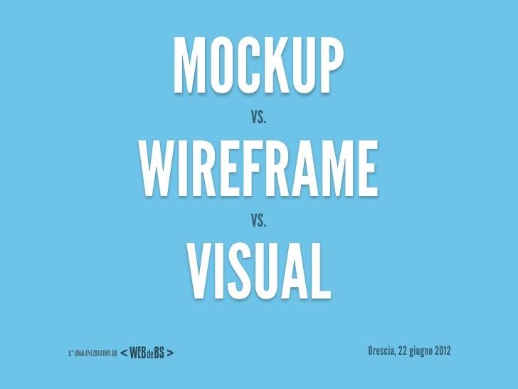 MOCKUP    VS.WIREFRAME    VS.  VISUAL          Brescia, 22 giugno 2012