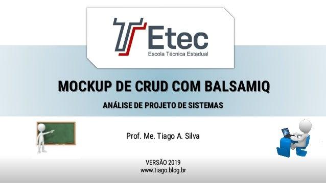 MOCKUP DE CRUD COM BALSAMIQ Prof. Me. Tiago A. Silva VERSÃO 2019 www.tiago.blog.br ANÁLISE DE PROJETO DE SISTEMAS