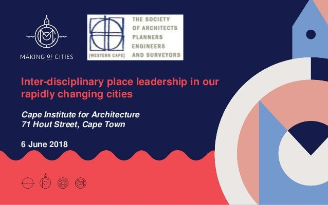 Inter-disciplinary place leadership in our rapidly changing cities Cape Institute for Architecture 71 Hout Street, Cape To...