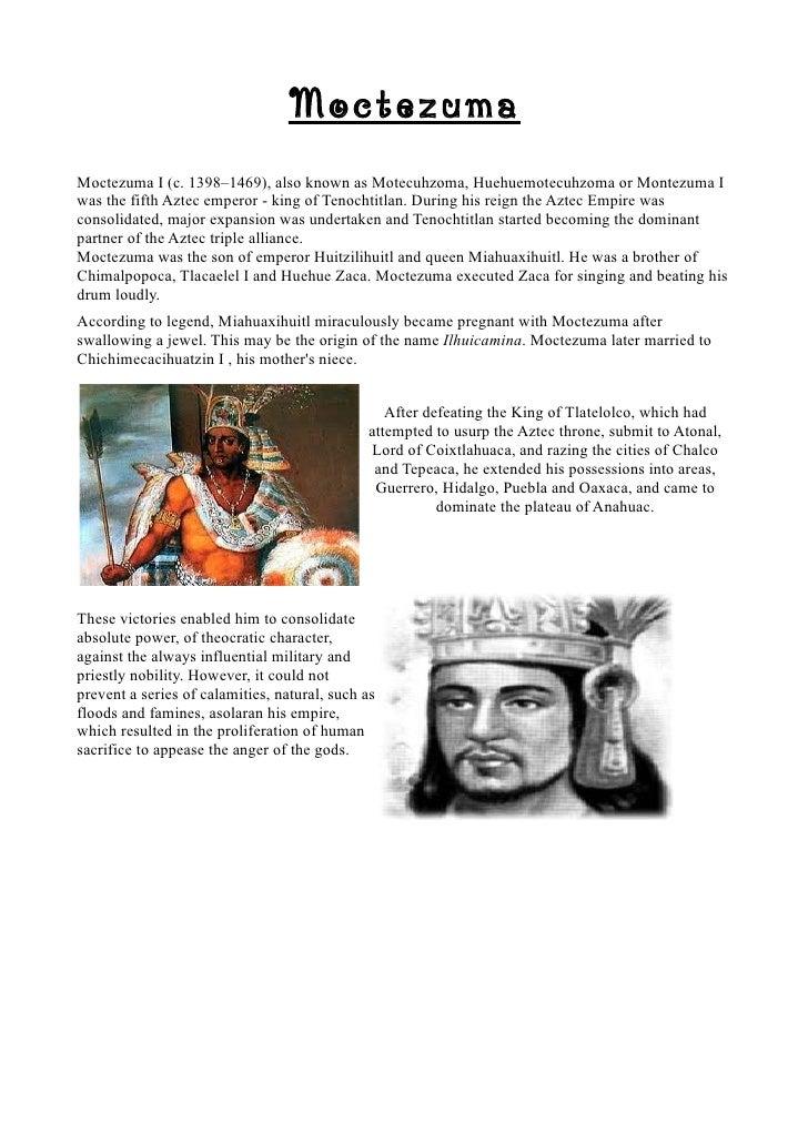 MoctezumaMoctezuma I (c. 1398–1469), also known as Motecuhzoma, Huehuemotecuhzoma or Montezuma Iwas the fifth Aztec empero...