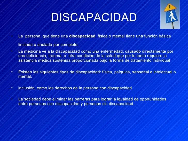 DISCAPACIDAD <ul><li>La  persona  que tiene una  discapacidad   física o mental tiene una función básica limitada o anulad...