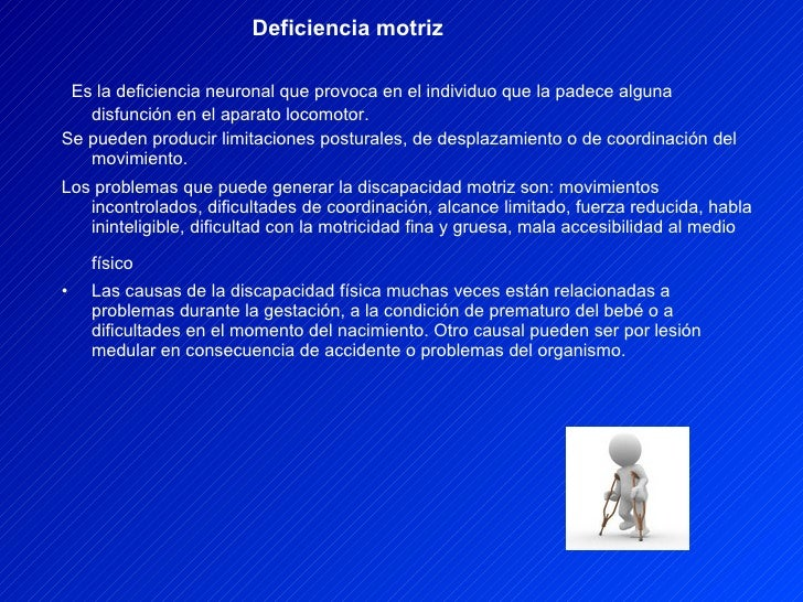 Deficiencia motriz <ul><li>Es la deficiencia neuronal que provoca en el individuo que la padece alguna disfunción en el ap...