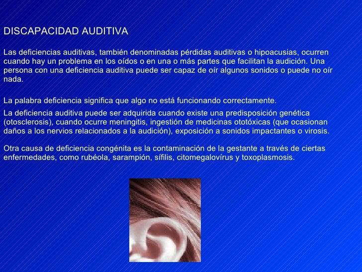 DISCAPACIDAD AUDITIVA Las deficiencias auditivas, también denominadas pérdidas auditivas o hipoacusias, ocurren cuando hay...