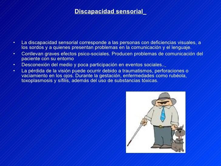 Discapacidad sensorial   <ul><li>La discapacidad sensorial corresponde a las personas con deficiencias visuales, a los sor...