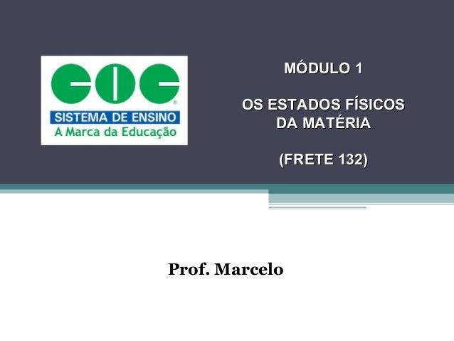 MÓDULO 1        OS ESTADOS FÍSICOS            DA MATÉRIA            (FRETE 132)Prof. Marcelo