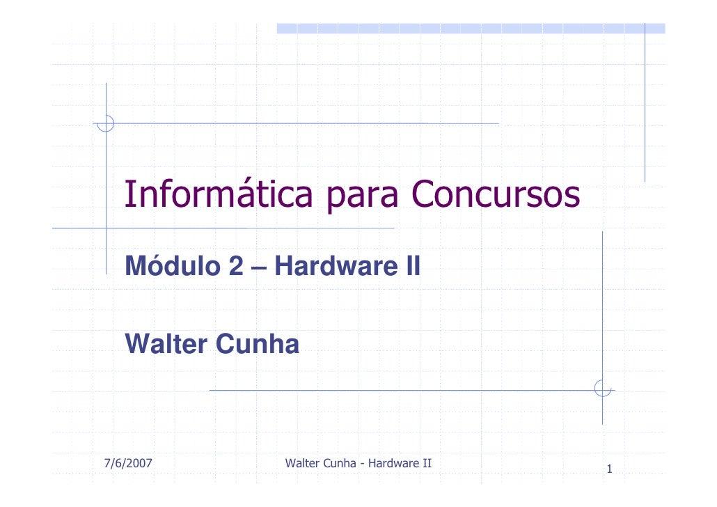 Informática para Concursos    Módulo 2 – Hardware II     Walter Cunha    7/6/2007      Walter Cunha - Hardware II   1