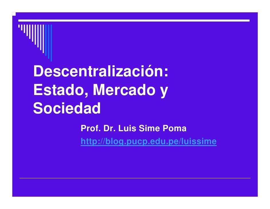 Descentralización: Estado, Mercado y Sociedad       Prof. Dr. Luis Sime Poma       http://blog.pucp.edu.pe/luissime