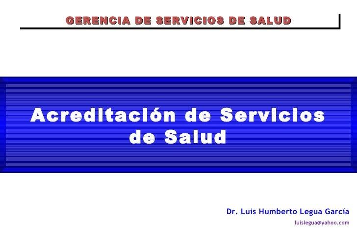 Acreditación de Servicios de Salud Dr. Luis Humberto Legua García [email_address] GERENCIA DE SERVICIOS DE SALUD