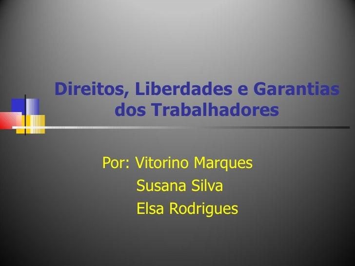 Direitos, Liberdades e Garantias dos Trabalhadores Por: Vitorino Marques Susana Silva Elsa Rodrigues