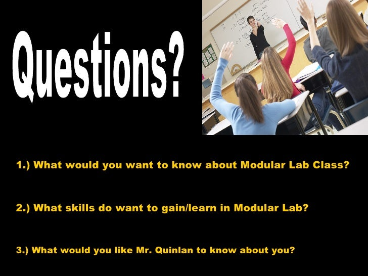 1.) What would you want to know about Modular Lab Class? 2.) What skills do want to gain/learn in Modular Lab? Questions? ...