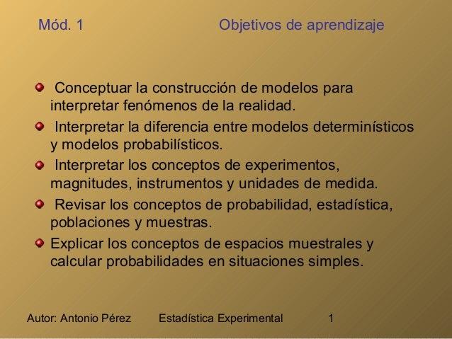 Autor: Antonio Pérez Estadística Experimental 1 Mód. 1 Objetivos de aprendizaje Conceptuar la construcción de modelos para...