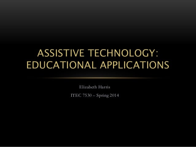 ASSISTIVE TECHNOLOGY: EDUCATIONAL APPLICATIONS Elizabeth Harris ITEC 7530 – Spring 2014