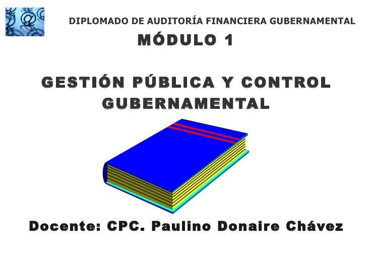 MÓDULO 1 GESTIÓN PÚBLICA Y CONTROL GUBERNAMENTAL Docente: CPC. Paulino Donaire Chávez DIPLOMADO DE AUDITORÍA FINANCIERA GU...
