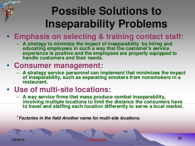 solutions for inseparability of services Service variability may be defined as the changes in the quality of the same service provided by different vendors.