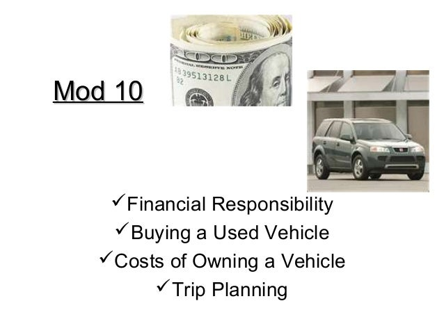 Mod 10Mod 10 Financial Responsibility Buying a Used Vehicle Costs of Owning a Vehicle Trip Planning