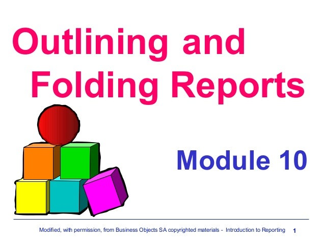 Outlining and Folding Reports Module 10 Modified, with permission, from Business Objects SA copyrighted materials - Introd...
