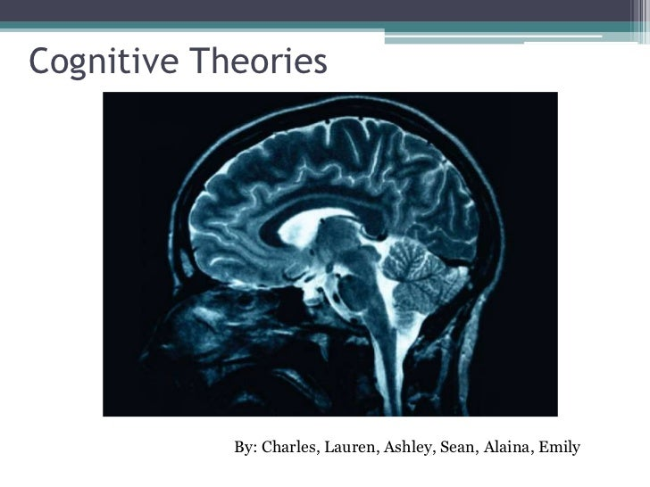 Cognitive Theories<br />By: Charles, Lauren, Ashley, Sean, Alaina, Emily <br />