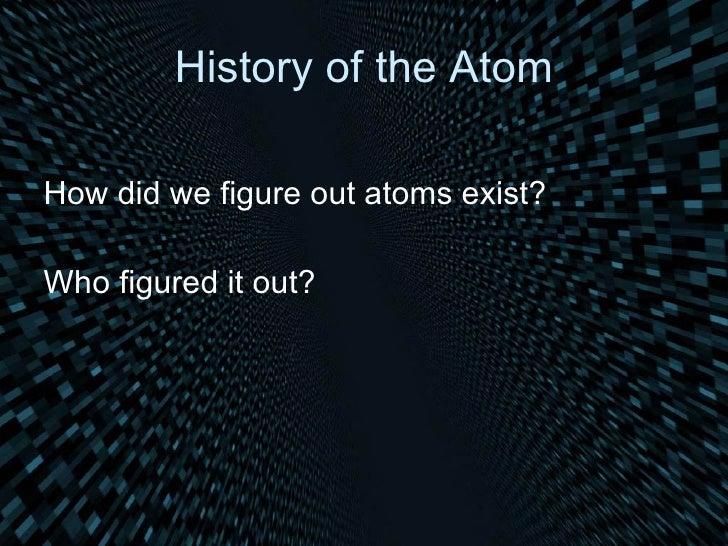 History of the Atom <ul><li>How did we figure out atoms exist? </li></ul><ul><li>Who figured it out? </li></ul>