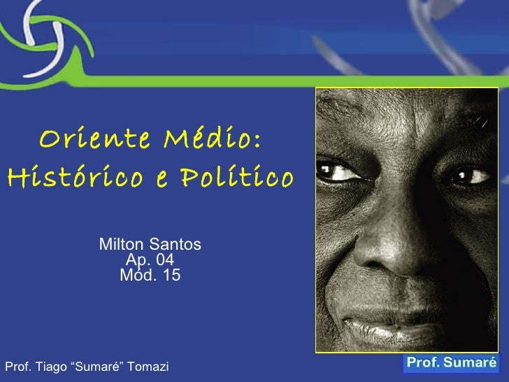 "Oriente Médio: Histórico e Político Milton Santos Ap. 04 Mód. 15 Prof. Tiago ""Sumaré"" Tomazi"