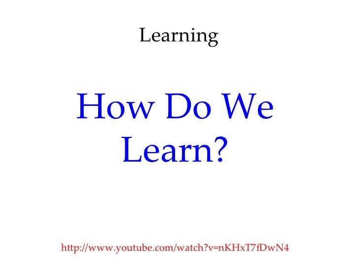 Learning  How Do We    Learn?http://www.youtube.com/watch?v=nKHxT7fDwN4