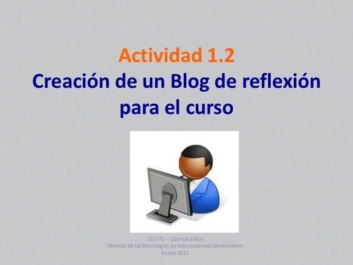 Actividad 1.2Creación de un Blog de reflexión         para el curso                       CECYTE – Quintana Roo        Man...