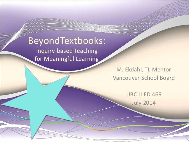 BeyondTextbooks: Inquiry-based Teaching for Meaningful Learning M. Ekdahl, TL Mentor Vancouver School Board UBC LLED 469 J...