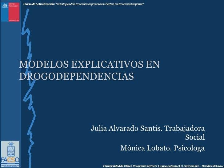 Modelos Explicativos en Drogodependencias<br />Julia Alvarado Santis. Trabajadora Social<br />Mónica Lobato. Psicologa<br />
