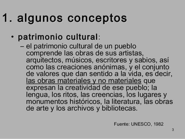 1. algunos conceptos • patrimonio cultural :  – el patrimonio cultural de un pueblo comprende las obras de sus artistas, a...