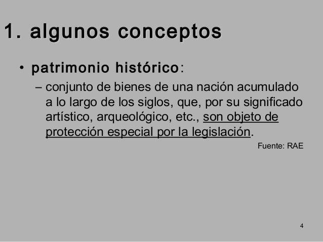 1. algunos conceptos • patrimonio histórico : – conjunto de bienes de una nación acumulado a lo largo de los siglos, que, ...