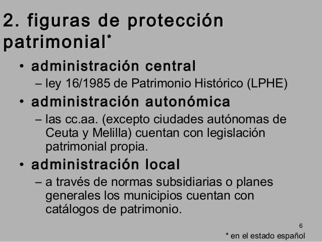 2. figuras de protección patrimonial * • administración central  – ley 16/1985 de Patrimonio Histórico (LPHE)  • administr...