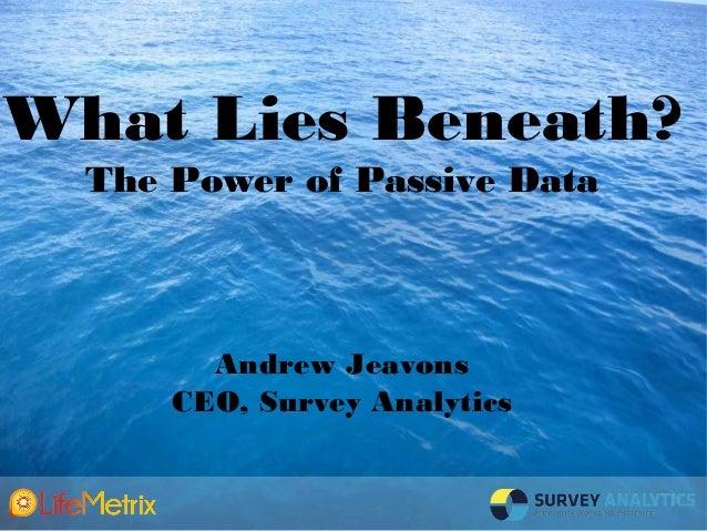 What Lies Beneath?  The Power of Passive Data        Andrew Jeavons      CEO, Survey Analytics