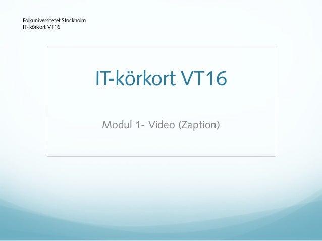 Modul 1- Video (Zaption) Folkuniversitetet Stockholm IT-körkort VT16 IT-körkort VT16