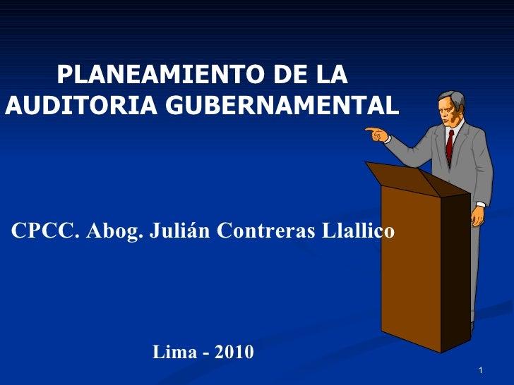 PLANEAMIENTO DE LA AUDITORIA GUBERNAMENTAL CPCC. Abog. Julián Contreras Llallico Lima - 2010