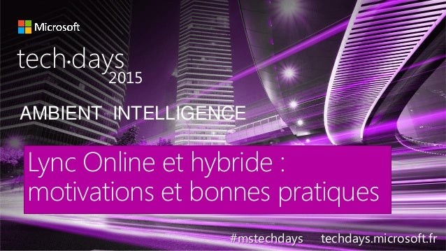 AMBIENT INTELLIGENCE tech days• 2015 #mstechdays techdays.microsoft.fr Lync Online et hybride : motivations et bonnes prat...