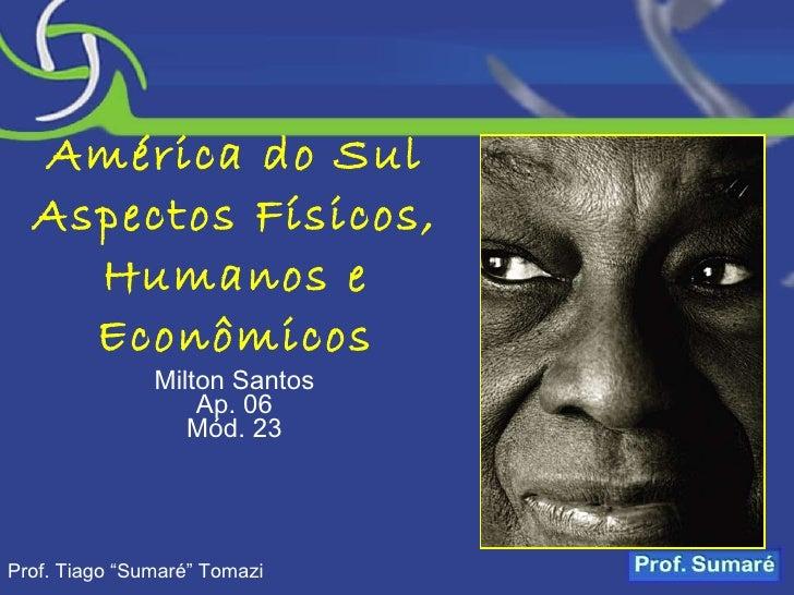 """América do Sul Aspectos Físicos, Humanos e Econômicos Milton Santos Ap. 06 Mód. 23 Prof. Tiago """"Sumaré"""" Tomazi"""