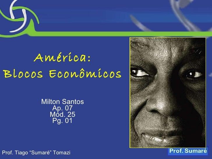 "América: Blocos Econômicos Milton Santos Ap. 07 Mód. 25 Pg. 01 Prof. Tiago ""Sumaré"" Tomazi"