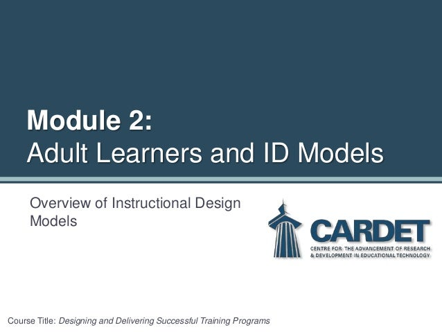 Overview of Instructional Design Models Course Title: Designing and Delivering Successful Training Programs Module 2: Adul...