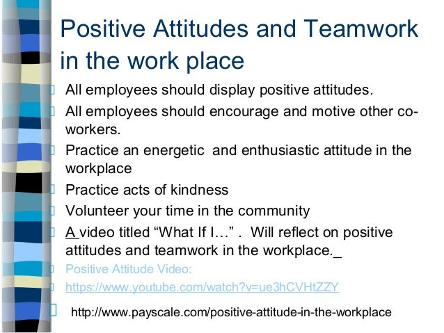 positive attitude at the workplace essay How do negative & positive attitudes affect the workplace people's attitudes in the workplace directly affect job a positive attitude takes less energy to.