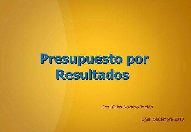 Presupuesto por Resultados  Eco. Celso Navarro Jordán Lima, Setiembre 2010