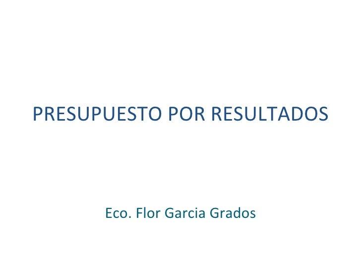 PRESUPUESTO POR RESULTADOS  Eco. Flor Garcia Grados
